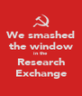 We smashed the window in the Research Exchange - Personalised Poster A4 size