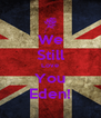 We Still Love You Eden! - Personalised Poster A4 size