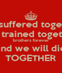 We suffered together We trained together brothers forever and we will die TOGETHER - Personalised Poster A4 size