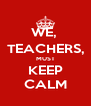 WE,  TEACHERS, MUST KEEP CALM - Personalised Poster A4 size