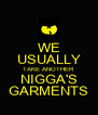 WE USUALLY TAKE ANOTHER NIGGA'S GARMENTS - Personalised Poster A4 size