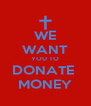 WE WANT YOU TO DONATE  MONEY - Personalised Poster A4 size
