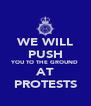 WE WILL PUSH YOU TO THE GROUND AT PROTESTS - Personalised Poster A4 size