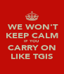 WE WON'T KEEP CALM IF YOU CARRY ON LIKE TGIS - Personalised Poster A4 size