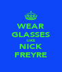 WEAR GLASSES LIKE NICK FREYRE - Personalised Poster A4 size