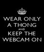 WEAR ONLY A THONG AND KEEP THE WEBCAM ON - Personalised Poster A4 size