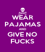 WEAR PAJAMAS AND GIVE NO FUCKS - Personalised Poster A4 size
