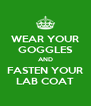 WEAR YOUR GOGGLES AND FASTEN YOUR LAB COAT - Personalised Poster A4 size