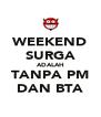 WEEKEND SURGA ADALAH TANPA PM DAN BTA - Personalised Poster A4 size