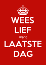 WEES LIEF want LAATSTE DAG - Personalised Poster A4 size