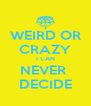 WEIRD OR CRAZY I CAN NEVER  DECIDE - Personalised Poster A4 size