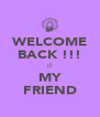 WELCOME BACK !!! ;) MY FRIEND - Personalised Poster A4 size