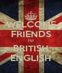 WELCOME FRIENDS TO BRITISH ENGLISH - Personalised Poster A4 size