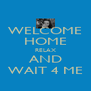WELCOME HOME RELAX AND WAIT 4 ME - Personalised Poster A4 size