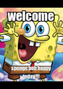 welcome sponge bob happy today!!! - Personalised Poster A4 size