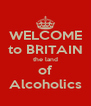 WELCOME to BRITAIN the land of Alcoholics - Personalised Poster A4 size