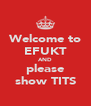 Welcome to EFUKT AND please show TITS - Personalised Poster A4 size