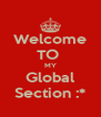 Welcome TO  MY Global Section :* - Personalised Poster A4 size
