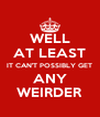 WELL AT LEAST IT CAN'T POSSIBLY GET ANY WEIRDER - Personalised Poster A4 size