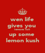 wen life gives you  lemons roll up some  lemon kush - Personalised Poster A4 size