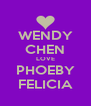 WENDY CHEN LOVE PHOEBY FELICIA - Personalised Poster A4 size