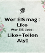 Wer EIS mag : Like Wer EIS liebt : Like+Teilen Aly♥ - Personalised Poster A4 size