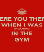 WERE YOU THERE WHEN I WAS SHOOTING IN THE GYM - Personalised Poster A4 size