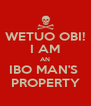 WETUO OBI! I AM AN IBO MAN'S  PROPERTY - Personalised Poster A4 size