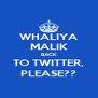 WHALIYA MALIK BACK TO TWITTER, PLEASE?? - Personalised Poster A4 size