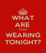 WHAT ARE  YOU WEARING TONIGHT? - Personalised Poster A4 size