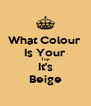 What Colour  Is Your Top It's Beige - Personalised Poster A4 size