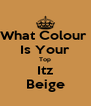 What Colour  Is Your Top Itz Beige - Personalised Poster A4 size