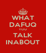 WHAT DAFUQ YOU TALK INABOUT - Personalised Poster A4 size