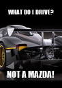 WHAT DO I DRIVE? NOT A MAZDA! - Personalised Poster A4 size