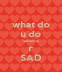 what do u do when u r SAD - Personalised Poster A4 size