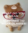 WHAT DO YOU  MEAN  DOGS AREN'T SUPPOSED TO WEAR GLASSES! - Personalised Poster A4 size