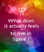 What does  it actually feels like to live in  Space ?  - Personalised Poster A4 size