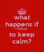 what happens if i refuse  to keep calm? - Personalised Poster A4 size