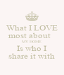 What I LOVE most about   MY HOME Is who I share it with - Personalised Poster A4 size
