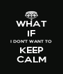 WHAT IF I DON'T WANT TO KEEP CALM - Personalised Poster A4 size