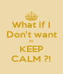 What if I Don't want to KEEP CALM ?! - Personalised Poster A4 size