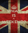 WHAT IS A WEEKEND?  - Personalised Poster A4 size