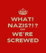 WHAT! NAZIS?!? OH WE'RE SCREWED - Personalised Poster A4 size