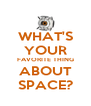 WHAT'S YOUR FAVORITE THING ABOUT SPACE? - Personalised Poster A4 size