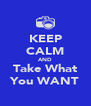 KEEP CALM AND Take What You WANT - Personalised Poster A4 size