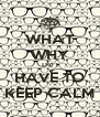 WHAT WHY DO I HAVE TO KEEP CALM - Personalised Poster A4 size