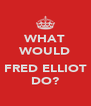 WHAT WOULD  FRED ELLIOT DO? - Personalised Poster A4 size