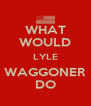 WHAT WOULD LYLE WAGGONER DO - Personalised Poster A4 size