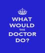 WHAT WOULD THE DOCTOR DO? - Personalised Poster A4 size