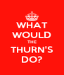 WHAT WOULD THE THURN'S DO? - Personalised Poster A4 size
